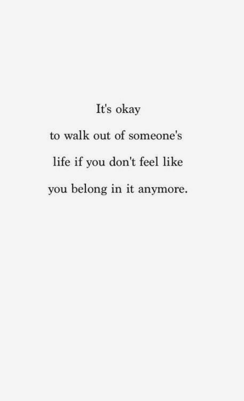 Life, Okay, and You: It's okay  to walk out of someone's  life if you don't feel like  you belong in it anymore.