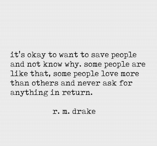 Drake, Love, and Okay: it's okay to want to save people  and not know why. some people are  like that, some people love more  than others and never ask for  anything in return.  r. m.drake