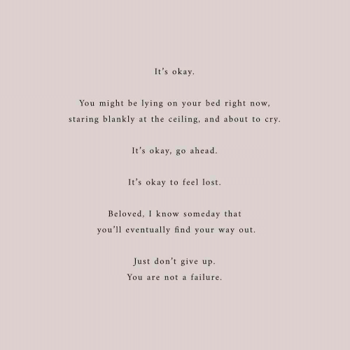 Lost, Okay, and Failure: It's okay  You might be lying on your bed right now,  staring blankly at the ceiling, and about to cry  It's okay, go ahead  It's okay to feel lost.  Beloved, I know someday that  you'll eventually find your way out.  Just don't give up.  ou are not a failure.