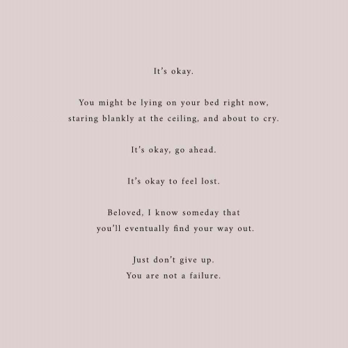 dont give up: It's okay  You might be lying on your bed right now,  staring blankly at the ceiling, and about to cry  It's okay, go ahead.  It's okay to feel lost.  Beloved, I know someday that  you'll eventually find your way out.  Just don't give up  You are not a failure