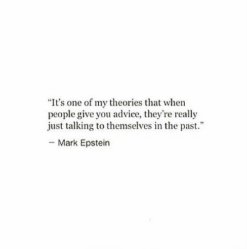 "Advice, One, and You: ""It's one of my theories that when  people give you advice, they're really  just talking to themselves in the past.  -Mark Epstein"