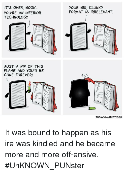 Memes, Book, and Forever: IT'S OVER, BoOK..  YOU'RE AN INFERIOR  TECHNOLOGY.  YOUR BIG, CLUNK)Y  FORMAT IS IRRELEVANT  JUST A NIP OF THIS  FLAME AND YOUD BE  GONE FOREVER!  tap  THEAWKWARDYETICOM It was bound to happen as his ire was kindled and he became more and more off-ensive.   #UnKNOWN_PUNster