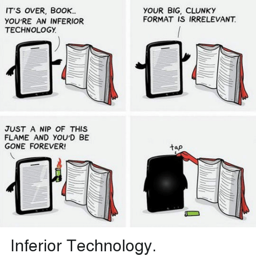 Book, Forever, and Technology: IT'S OVER, BoOK..  YOU'RE AN INFERIOR  TECHNOLOGY.  YOUR BIG, CLUNKY  FORMAT IS IRRELEVANT  JUST A NIP OF THIS  FLAME AND YOU'D BE  GONE FOREVER!  tap <p>Inferior Technology.</p>
