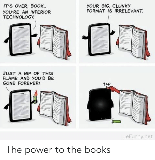 Books, Book, and Forever: IT'S OVER, BoOK.  YOU'RE AN INFERIOR  TECHNOLOGY.  YOUR BIG, CLUNKY  FORMAT IS IRRELEVANT  JUST A NIP OF THIS  FLAME AND YOUD BE  GONE FOREVER  tap  LeFunny.net The power to the books