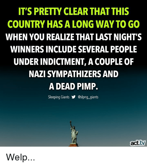 Memes, Giants, and Sleeping: IT'S PRETTY CLEAR THAT THIS  COUNTRY HAS A LONG WAY TO GO  WHEN YOU REALIZE THAT LAST NIGHT'S  WINNERS INCLUDE SEVERAL PEOPLE  UNDER INDICTMENT, A COUPLE OF  NAZI SYMPATHIZERS AND  A DEAD PIMP.  Sleeping Giants步@sIpng..giants  act.tv Welp...