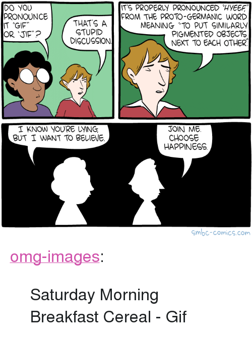 """Germanic: ITS PROPERLY PRONOUNCED HYEE  DO YOU  PRONOUNCE  IT 'GIF  THATS A  STUPID  DISCUSSION  FROM THE PROTO-GERMANIC WORD  MEANING """"TO PUT SIMILARLY  PIGMENTED OBJECTS  NEXT TO EACH OTHER  I KNOW YOURE UYING  BUT I WANT TO BELIEVE  JOIN ME.  CHOOSE  HAPPINESS  mbc-comics.com <p><a href=""""https://omg-images.tumblr.com/post/164373946447/saturday-morning-breakfast-cereal-gif"""" class=""""tumblr_blog"""">omg-images</a>:</p>  <blockquote><p>Saturday Morning Breakfast Cereal - Gif</p></blockquote>"""