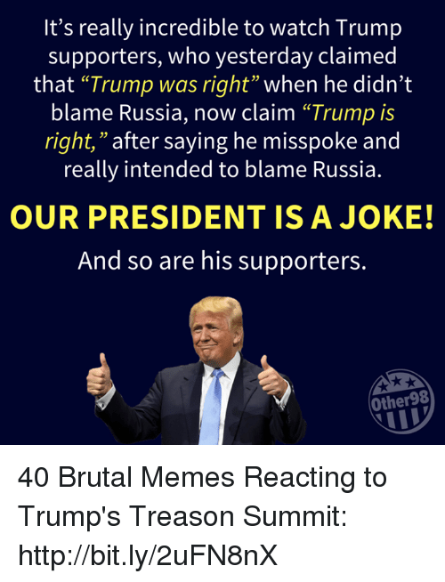 "Memes, Http, and Russia: It's really incredible to watch Trump  supporters, who yesterday claimed  that ""Trump was right"" when he didn't  blame Russia, now claim ""Trump is  right,"" after saying he misspoke and  really intended to blame Russia.  03  OUR PRESIDENT ISA JOKE!  And so are his supporters.  Other98 40 Brutal Memes Reacting to Trump's Treason Summit: http://bit.ly/2uFN8nX"