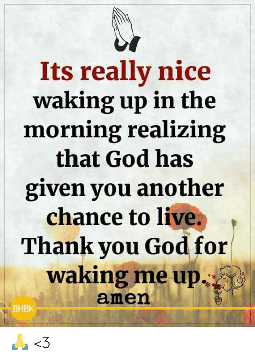 God, Memes, and Thank You: Its really nice  waking up in the  morning realizing  that God has  given you another  chance to live.  Thank you God for  waking me up  amen  ВНВК 🙏 <3