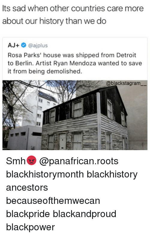 blackhistory: Its sad when other countries care more  about our history than we do  AJ+  oajplus  Rosa Parks' house was shipped from Detroit  to Berlin. Artist Ryan Mendoza wanted to save  it from being demolished.  @blacks tagram Smh😡 @panafrican.roots blackhistorymonth blackhistory ancestors becauseofthemwecan blackpride blackandproud blackpower