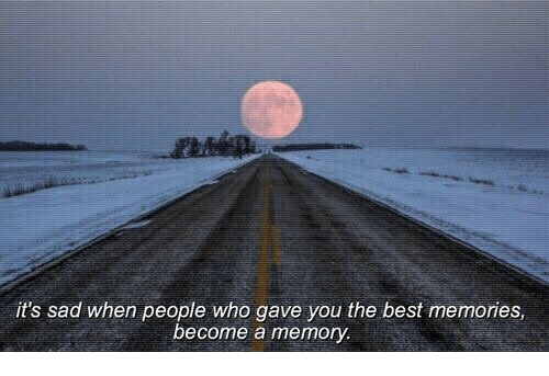 Best, Sad, and Who: it's sad when people who gave you the best memories  ecome a memory.