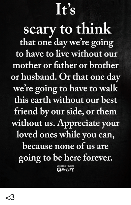 Best Friend, Memes, and Appreciate: It's  scary to think  that one day we're going  to have to live without our  mother or father or brother  or husband. O  r that one day  we're going to have to walk  this earth without our best  friend by our side, or them  without us. Appreciate your  loved ones while you can  because none of us are  going to be here forever.  ByLIFE  Lessons Taught <3