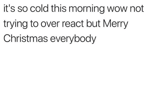 Christmas, Wow, and Merry Christmas: it's so cold this morning wow not  trying to over react but Merry  Christmas everybody