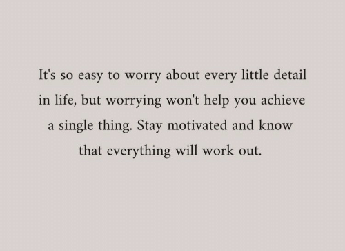 Life, Work, and Help: It's so easy to worry about every little detail  in life, but worrying won't help you achieve  single thing. Stay motivated and know  that everything will work out.