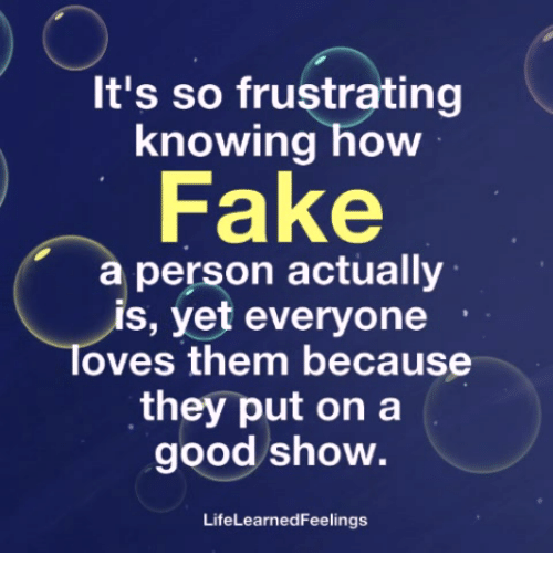 Fake, Memes, and Good: It's so frustrating  knowing how  Fake  a person actually  s, yet everyone  Toves them because  they put on a  good show.  LifeLearnedFeelings