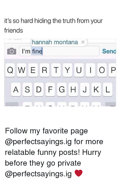 Friends, Funny, and Hannah Montana: it's so hard hiding the truth from your  friends  hannah montana ×  I'm fin  Send  A S DF G H J K L Follow my favorite page @perfectsayings.ig for more relatable funny posts! Hurry before they go private @perfectsayings.ig ❤️