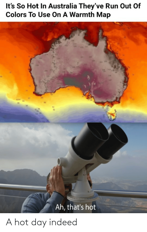 Indeed: It's So Hot In Australia They've Run Out Of  Colors To Use On A Warmth Map  142  Ah, that's hot A hot day indeed