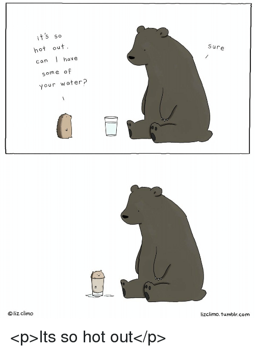 Lizclimo Tumblr: its so  hot out  Sure  can l have  some of  your water?  O liz climo  lizclimo. tumblr.com <p>Its so hot out</p>