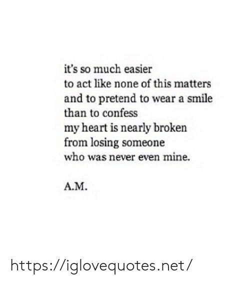Easier: it's so much easier  to act like none of this matters  and to pretend to wear a smile  than to confess  my heart is nearly broken  from losing someone  who was never even mine.  A.M https://iglovequotes.net/