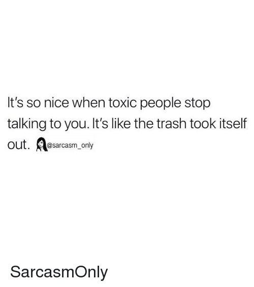 Funny, Memes, and Trash: It's so nice when toxic people stop  talking to you. It's like the trash took itself  Out. arcasm_only SarcasmOnly