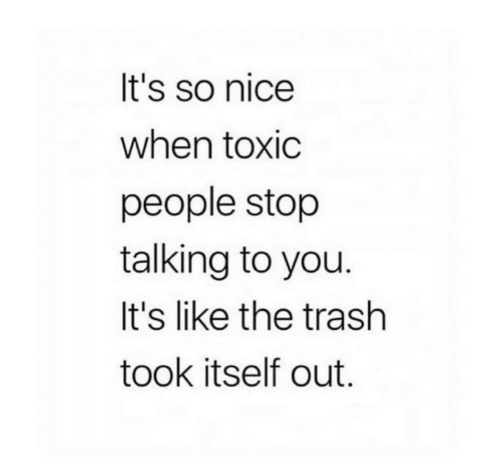 Trash, Nice, and You: It's so nice  when toxic  people stop  talking to you.  It's like the trash  took itself out.