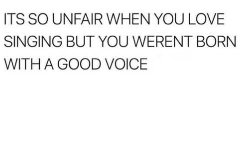 Love, Singing, and Good: ITS SO UNFAIR WHEN YOU LOVE  SINGING BUT YOU WERENT BORN  WITH A GOOD VOICE