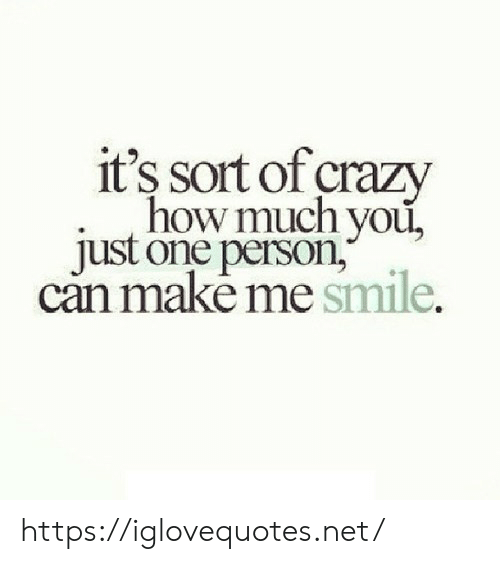 Crazy, Smile, and How: it's sort of crazy  how much you,  just one person,  can makė me smile. https://iglovequotes.net/