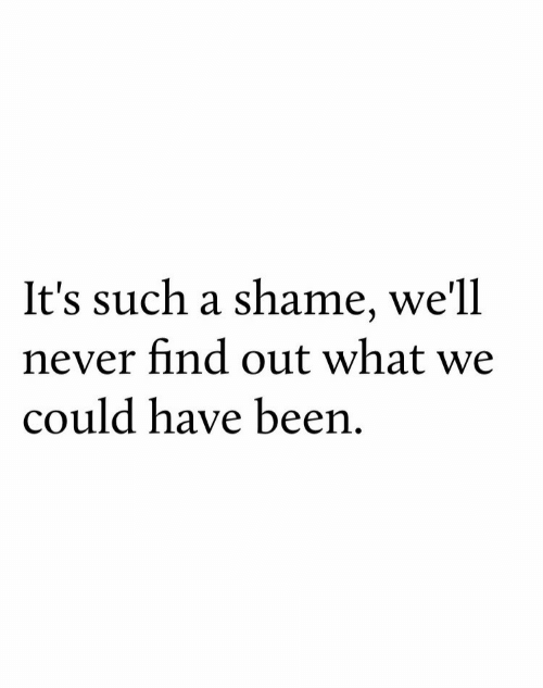 A Shame: It's such a shame, we'll  never find out what we  could have been