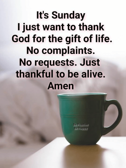 Alive, God, and Life: It's Sunday  I just want to thank  God for the gift of life.  No complaints.  No requests. Just  thankful to be alive.  Amen  Be