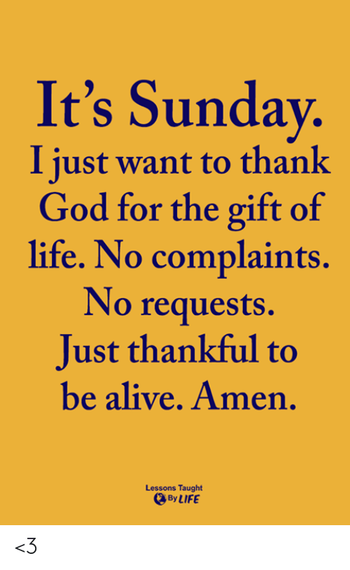 Alive, God, and Life: It's Sunday  I just want to thank  God for the gift of  life. No complaints.  No requests.  Just thankful to  be alive. Amen  Lessons Taught  By LIFE <3