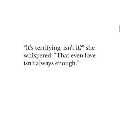 """Isnt It: """"It's terrifying, isn't it?"""" she  whispered. """"That even love  isn't always enough."""""""