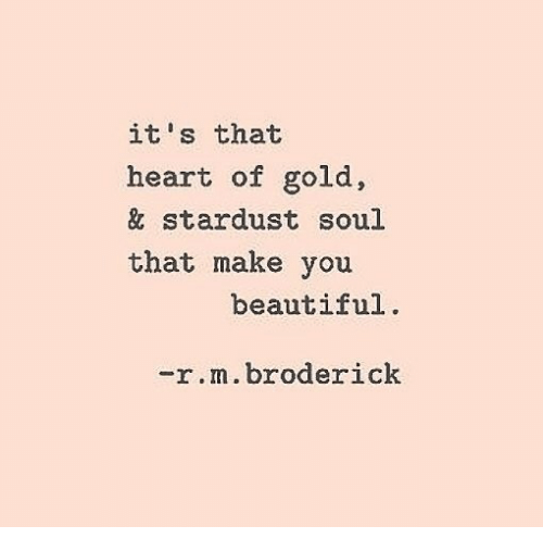 Beautiful, Heart, and Gold: it's that  heart of gold,  & stardust soul  that make you  beautiful  -r.m.broderick