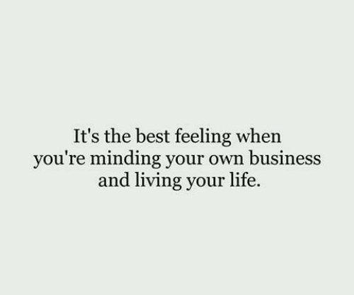 Minding: It's the best feeling when  you're minding your own business  and living your life.