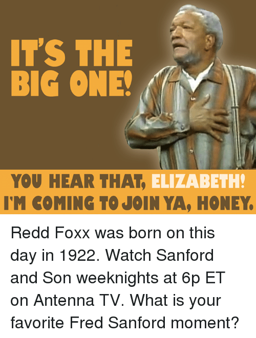 the big one: IT'S THE  BIG ONE!  YOU HEAR THAT  ELIZABETH!  IM COMING TO JOIN YA, HONEY. Redd Foxx was born on this day in 1922. Watch Sanford and Son weeknights at 6p ET on Antenna TV. What is your favorite Fred Sanford moment?