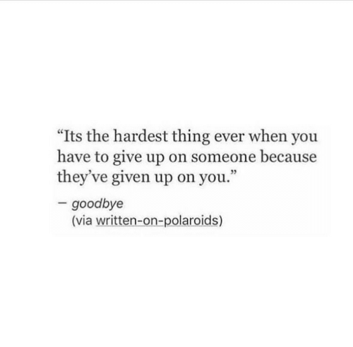 """Via, Thing, and You: """"Its the hardest thing ever when you  have to give up on someone because  they've given up on you.""""  3  goodbye  (via written-on-polaroids)"""