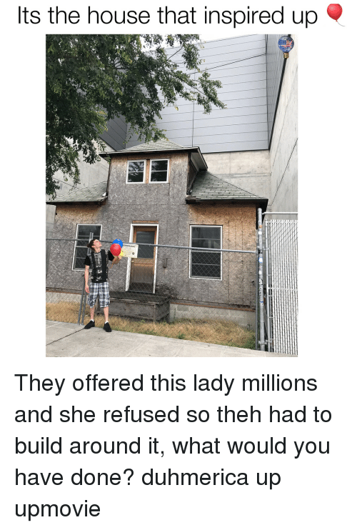 House, Dank Memes, and Refused: Its the house that inspired up They offered this lady millions and she refused so theh had to build around it, what would you have done? duhmerica up upmovie