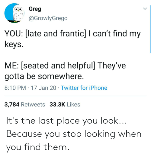 Its: It's the last place you look... Because you stop looking when you find them.