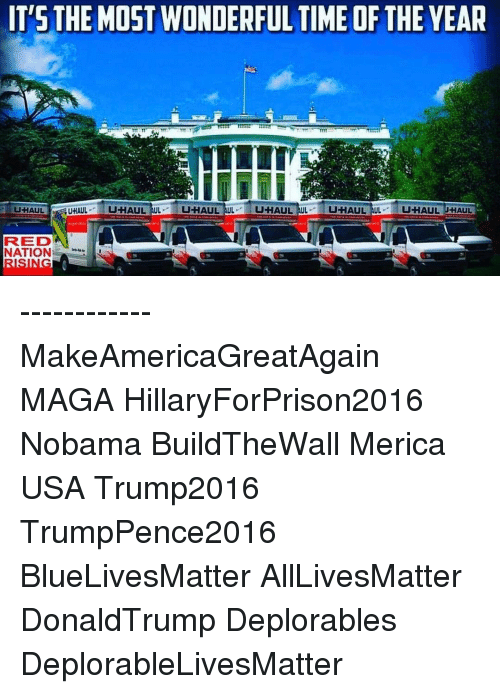 it's the most wonderful time of the year: IT'S THE MOST WONDERFUL TIME OF THE YEAR  UHAUL AUL  U-HAUL UL  UHAUL UHAUL  UHAUL TUL  U-HAUL AUL  U-HAUL  UHAUL  RRED  NATION ------------ MakeAmericaGreatAgain MAGA HillaryForPrison2016 Nobama BuildTheWall Merica USA Trump2016 TrumpPence2016 BlueLivesMatter AllLivesMatter DonaldTrump Deplorables DeplorableLivesMatter