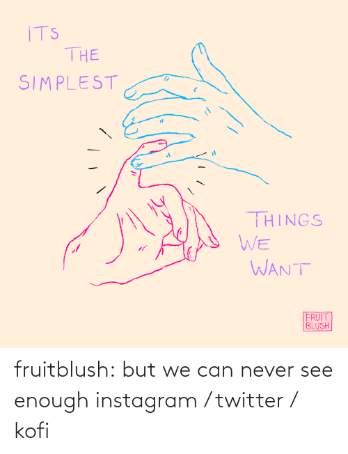 fruit: ITS  THE  SIMPLEST  THINGS  WE  WANT  FRUIT  BLUSH fruitblush: but we can never see enough     instagram / twitter / kofi