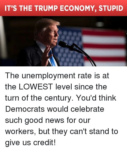 News, Good, and Trump: IT'S THE TRUMP ECONOMY, STUPID The unemployment rate is at the LOWEST level since the turn of the century. You'd think Democrats would celebrate such good news for our workers, but they can't stand to give us credit!