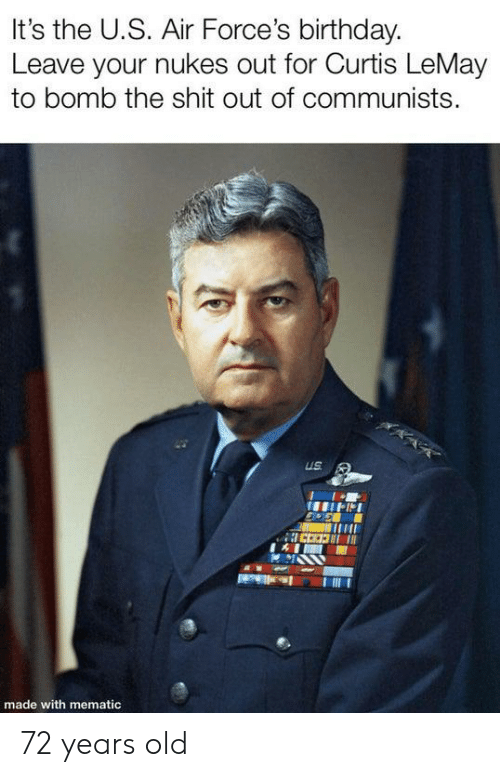 Birthday, Shit, and History: It's the U.S. Air Force's birthday  Leave your nukes out for Curtis LeMay  to bomb the shit out of communists.  US  made with mematic 72 years old