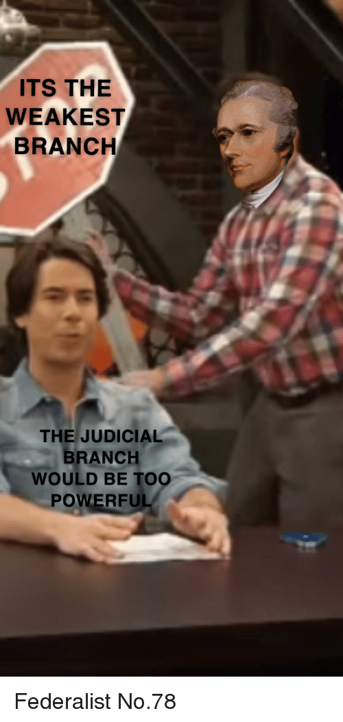 judicial branch: ITS THE  WEAKEST  BRANCH  THE JUDICIAL  BRANCH  WOULD BE TOO  POWERFUL