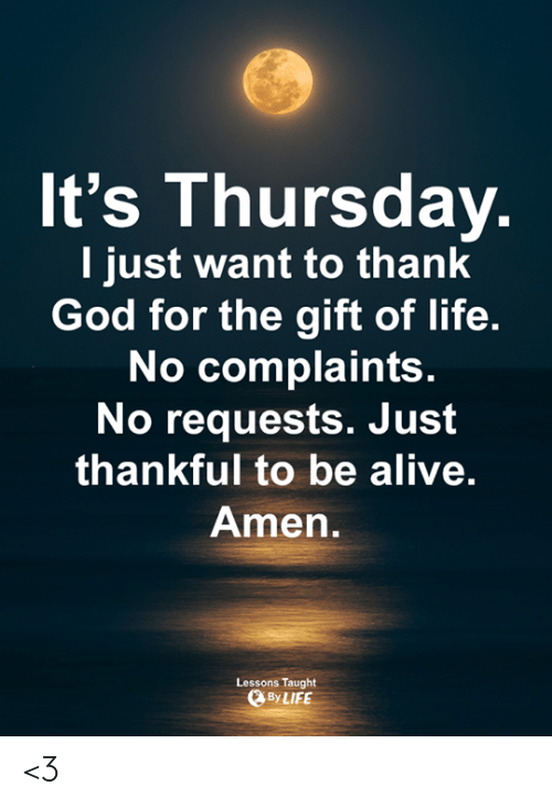 Alive, God, and Life: It's Thursday  I just want to thank  God for the gift of life.  No complaints  No requests. Just  thankful to be alive.  Amen  Lessons Taught  ByLIFE <3