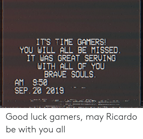 Reddit, Brave, and Good: IT'S TIME GAMERS!  YOU WILL ALL BE MISSED.  IT WAS GREAT SERVING  DITH ALL OF YOU  BRAVE SOULS  AM 9:50  SEP. 28 2019 Good luck gamers, may Ricardo be with you all