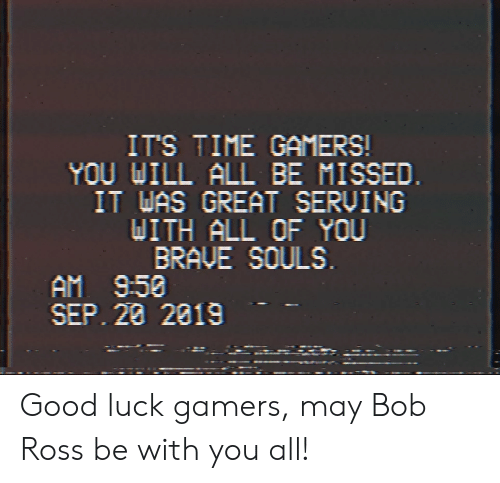 Bob Ross, Brave, and Good: IT'S TIME GAMERS!  YOU WILL ALL BE MISSED.  IT WAS GREAT SERVING  DITH ALL OF YOU  BRAVE SOULS  AM 9:50  SEP. 28 2019 Good luck gamers, may Bob Ross be with you all!