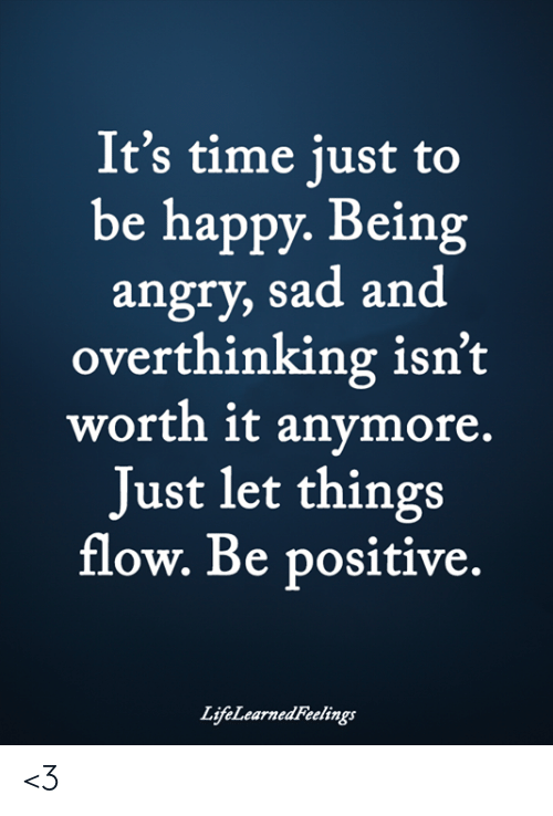 Memes, Happy, and Time: It's time just to  be happy. Being  angry, sad and  overthinking isn't  worth it anymore.  Just let things  flow. Be positive.  LifeLearned Feelings <3
