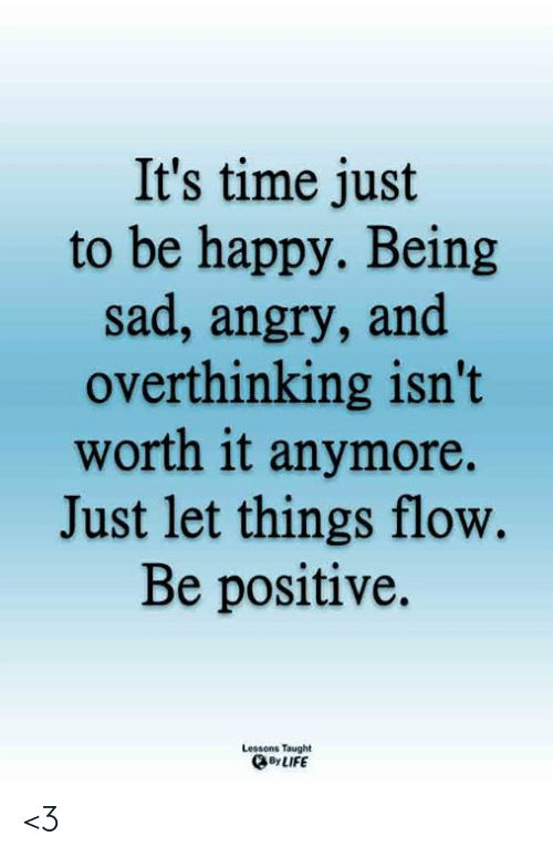 Life, Memes, and Happy: It's time just  to be happy. Being  sad, angry, and  overthinking isn't  worth it anymore.  Just let things flow.  Be positive.  Lessons Taught  By LIFE <3