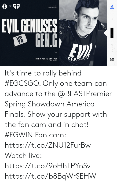 it's time: It's time to rally behind #EGCSGO. Only one team can advance to the @BLASTPremier Spring Showdown America Finals. Show your support with the fan cam and in chat! #EGWIN  Fan cam: https://t.co/ZNU12FurBw Watch live: https://t.co/9oHhTPYnSv https://t.co/b8BqWrSEHW