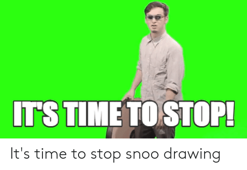 Time, Snoo, and Stop: IT'S TIME TO STOP! It's time to stop snoo drawing