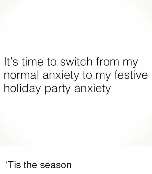 Tis the Season: It's time to switch from my  normal anxiety to my festive  holiday party anxiety 'Tis the season