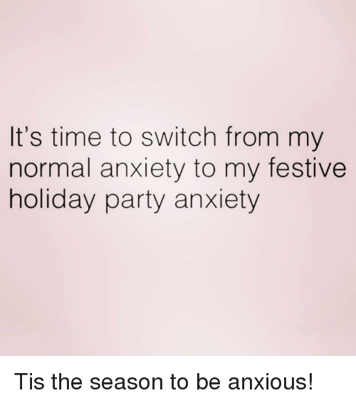 Tis the Season: It's time to switch from my  normal anxiety to my festive  holiday party anxiety Tis the season to be anxious!
